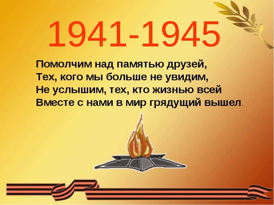 1941-1945 Помолчим над памятью друзей, Тех, кого мы больше не увидим, Не услы...