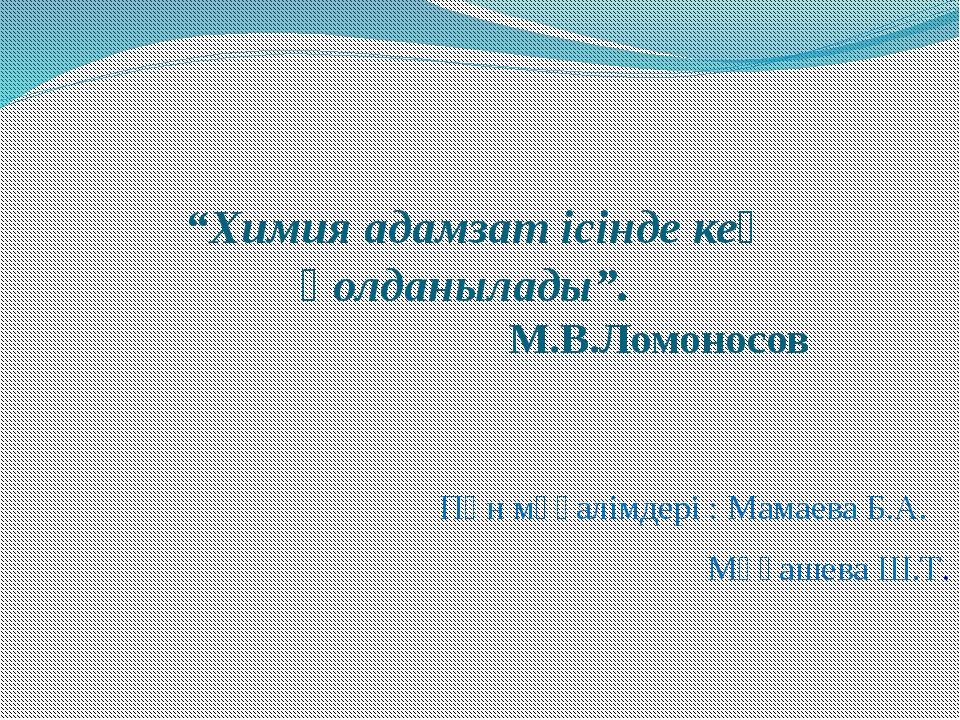 """""""Химия адамзат ісінде кең қолданылады"""". М.В.Ломоносов Пән мұғалімдері : Мамае..."""