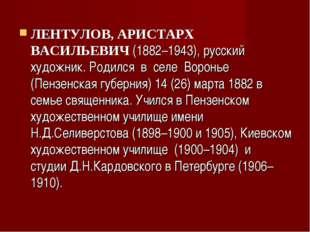 ЛЕНТУЛОВ, АРИСТАРХ ВАСИЛЬЕВИЧ(1882–1943), русский художник. Родился в селе В