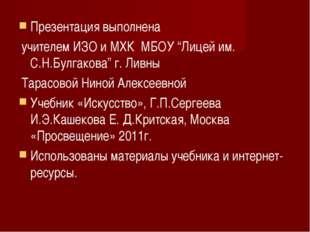 "Презентация выполнена учителем ИЗО и МХК МБОУ ""Лицей им. С.Н.Булгакова"" г. Ли"