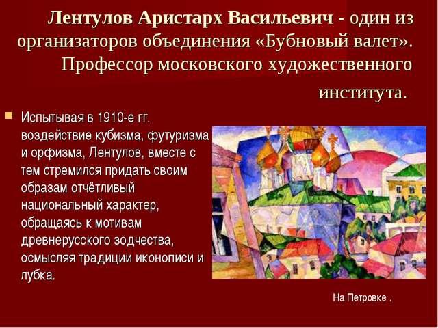 Лентулов Аристарх Васильевич - один из организаторов объединения «Бубновый...