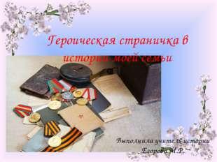 Героическая страничка в истории моей семьи Выполнила учитель истории Егорова