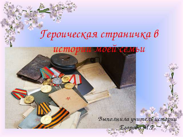 Героическая страничка в истории моей семьи Выполнила учитель истории Егорова...