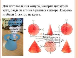 Для изготовления конуса, начерти циркулем круг, раздели его на 4 равных секто