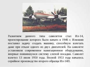 Развитием данного типа самолетов стал Ил-14, проектирование которого было нач