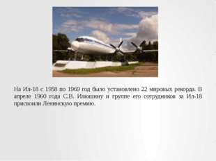 На Ил-18 с 1958 по 1969 год было установлено 22 мировых рекорда. В апреле 196