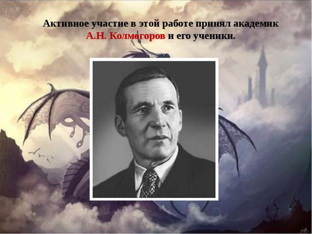 Активное участие в этой работе принял академик А.Н. Колмогоров и его ученики.