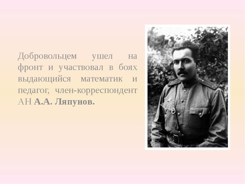 Добровольцем ушел на фронт и участвовал в боях выдающийся математик и педагог...
