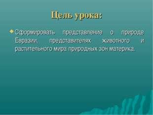 Цель урока: Сформировать представление о природе Евразии, представителях живо