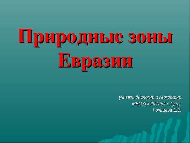 Природные зоны Евразии учитель биологии и географии МБОУСОШ №54 г.Тулы Гольце...
