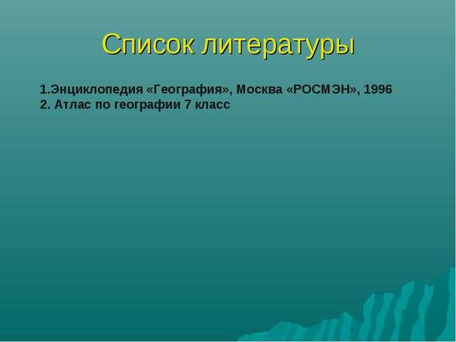 Список литературы 1.Энциклопедия «География», Москва «РОСМЭН», 1996 2. Атлас...
