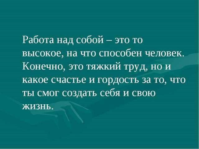 Работа над собой – это то высокое, на что способен человек. Конечно, это тяжк...