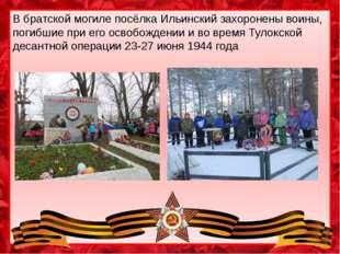 В братской могиле посёлка Ильинский захоронены воины, погибшие при его освобо