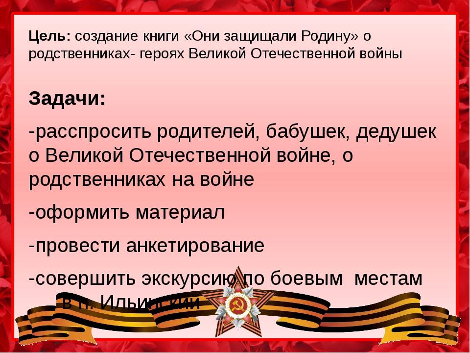 Цель: создание книги «Они защищали Родину» о родственниках- героях Великой От...