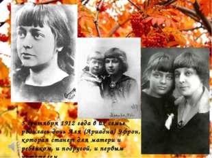 5 сентября 1912 года в их семье родилась дочь Аля (Ариадна) Эфрон, которая с