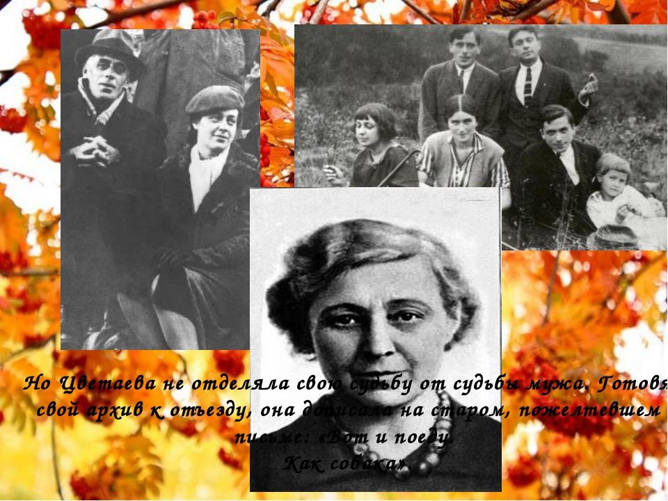 Но Цветаева не отделяла свою судьбу от судьбы мужа. Готовя свой архив к отъе...