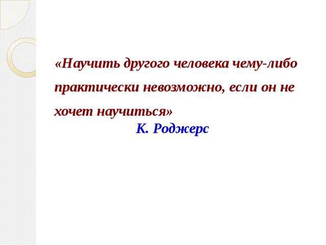 «Научить другого человека чему-либо практически невозможно, если он не хочет...