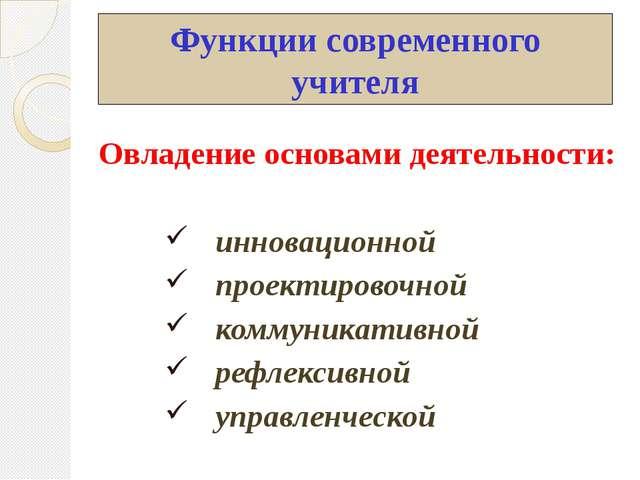 Функции современного учителя Овладение основами деятельности: инновационной п...