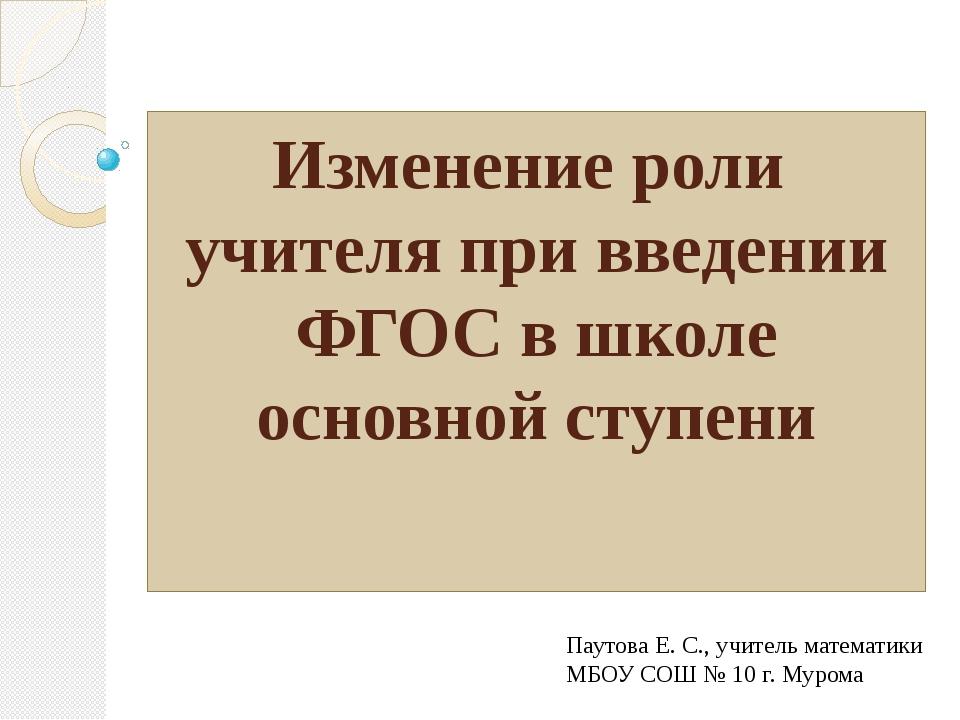 Изменение роли учителя при введении ФГОС в школе основной ступени Паутова Е....