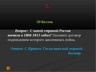 2. 50 баллов. Вопрос: С какой страной Россия воевала в 1804-1813 годах? Назов