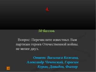 4. 50 баллов. Вопрос: Перечислите известных Вам партизан героев Отечественной