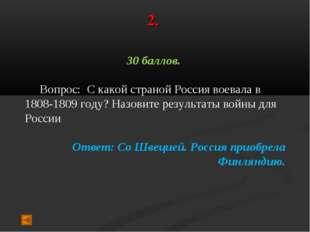 2. 30 баллов. Вопрос: С какой страной Россия воевала в 1808-1809 году? Назови