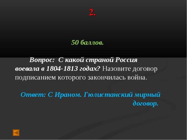2. 50 баллов. Вопрос: С какой страной Россия воевала в 1804-1813 годах? Назов...