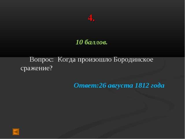 4. 10 баллов. Вопрос: Когда произошло Бородинское сражение? Ответ:26 августа...