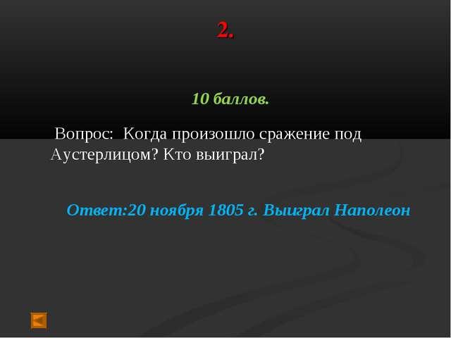 2. 10 баллов. Вопрос: Когда произошло сражение под Аустерлицом? Кто выиграл?...