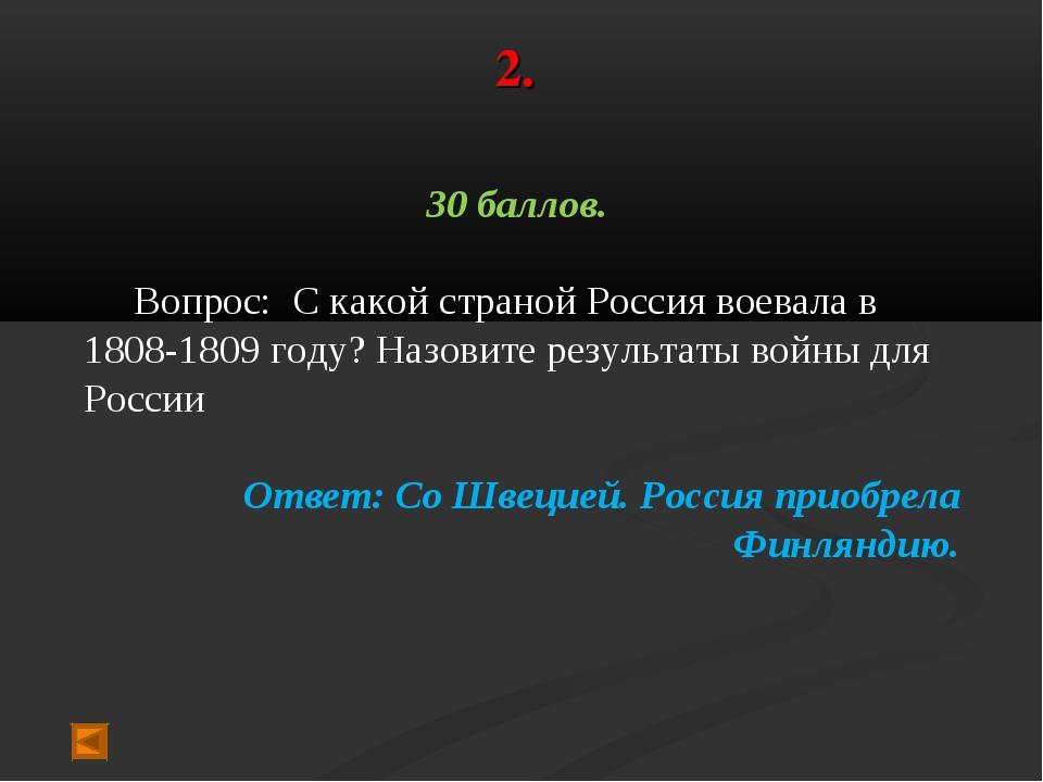 2. 30 баллов. Вопрос: С какой страной Россия воевала в 1808-1809 году? Назови...