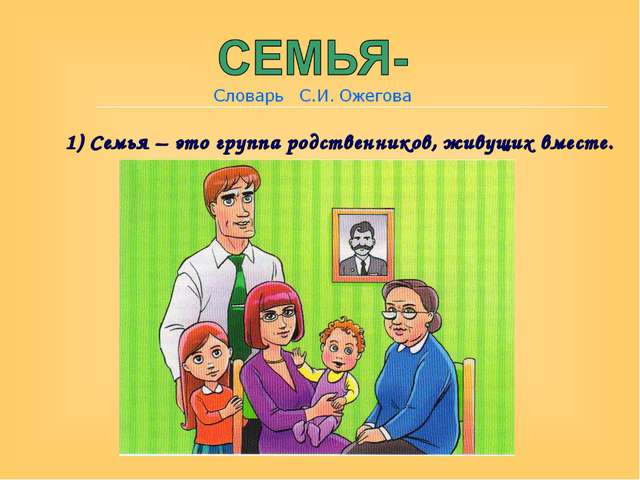 1) Семья – это группа родственников, живущих вместе.