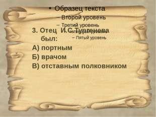 3. Отец И.С.Тургенева был: А) портным Б) врачом В) отставным полковником