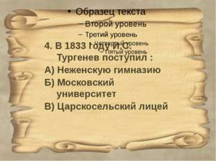 4. В 1833 году И.С. Тургенев поступил : А) Неженскую гимназию Б) Московски