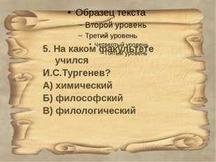5. На каком факультете учился И.С.Тургенев? А) химический Б) философский В)