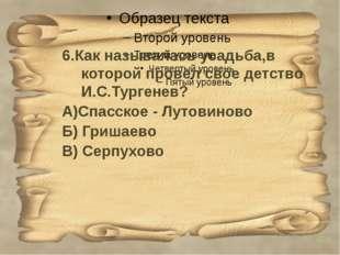 6.Как называлась усадьба,в которой провел свое детство И.С.Тургенев? А)Спасс
