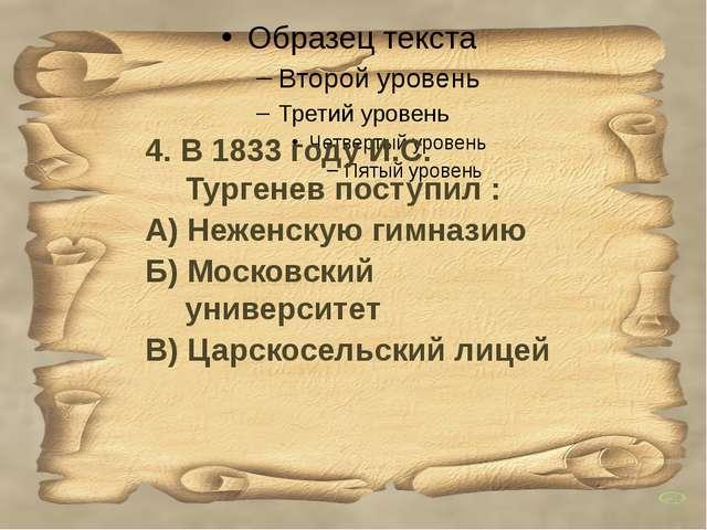 4. В 1833 году И.С. Тургенев поступил : А) Неженскую гимназию Б) Московски...