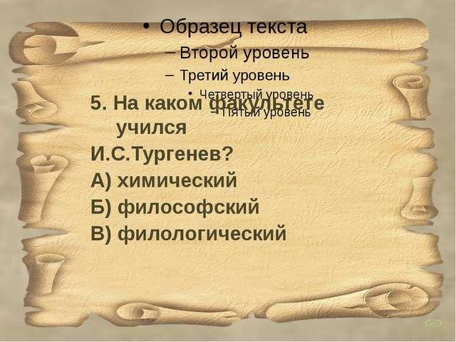 5. На каком факультете учился И.С.Тургенев? А) химический Б) философский В)...