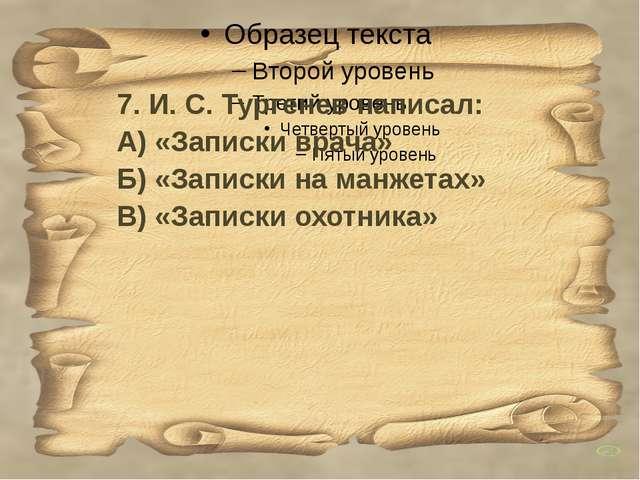 7. И. С. Тургенев написал: А) «Записки врача» Б) «Записки на манжетах» В) «З...