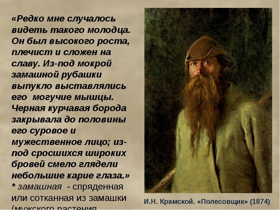 И.Н. Крамской. «Полесовщик» (1874) «Редко мне случалось видеть такого молодца...