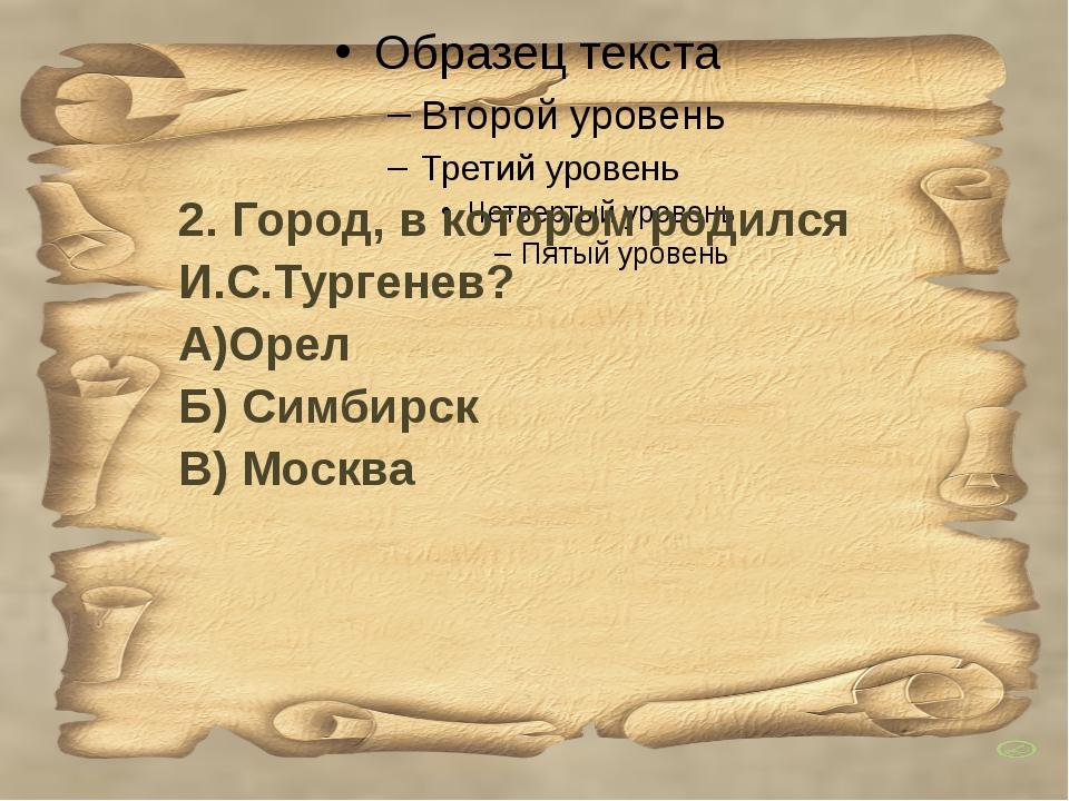 2. Город, в котором родился И.С.Тургенев? А)Орел Б) Симбирск В) Москва