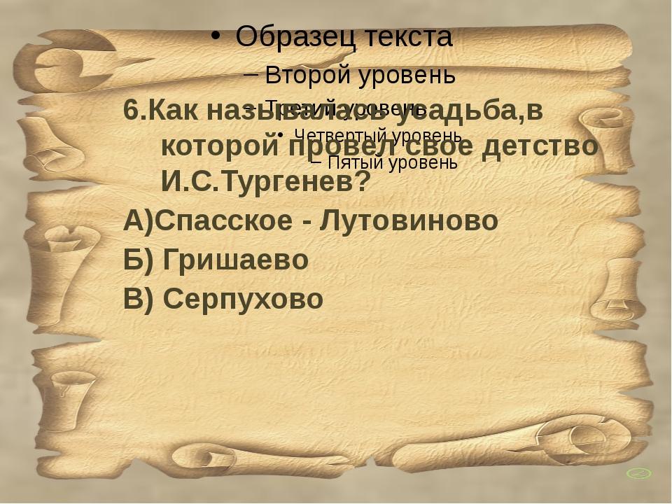 6.Как называлась усадьба,в которой провел свое детство И.С.Тургенев? А)Спасс...