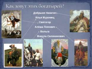 Добрыня Никитич Илья Муромец Святогор Алёша Попович Вольга Микула Селянинович