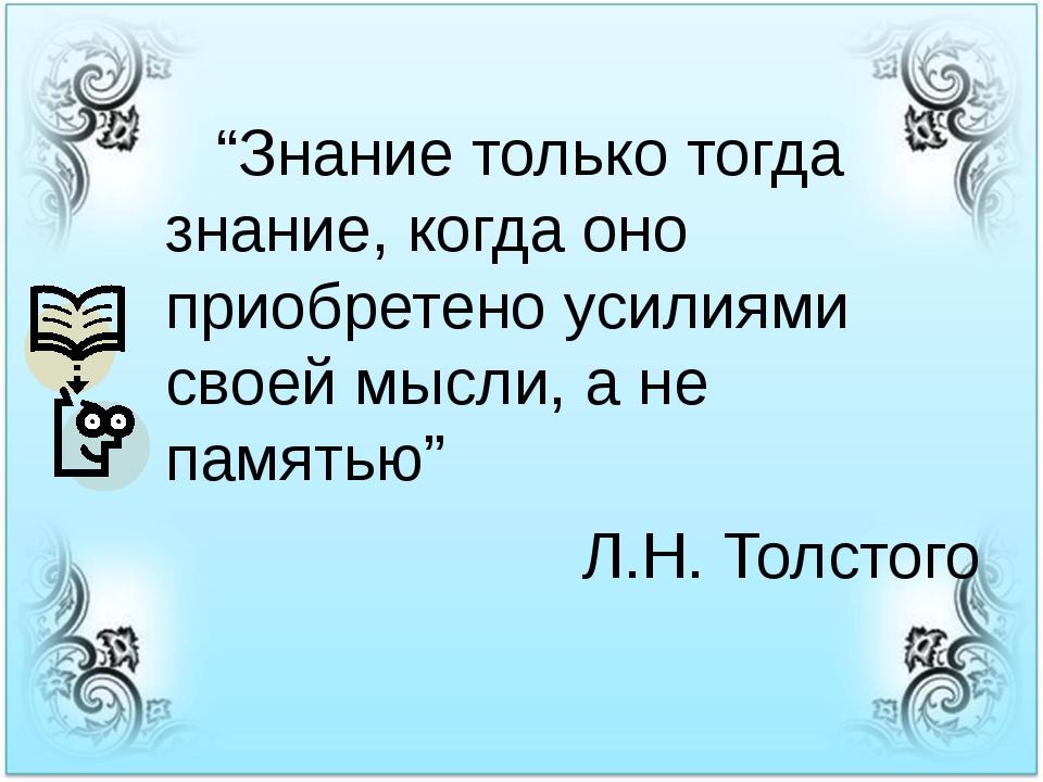 """""""Знание только тогда знание, когда оно приобретено усилиями своей мысли, а н..."""