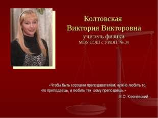 Колтовская Виктория Викторовна учитель физики МОУ СОШ с УИОП № 34 «Чтобы быть
