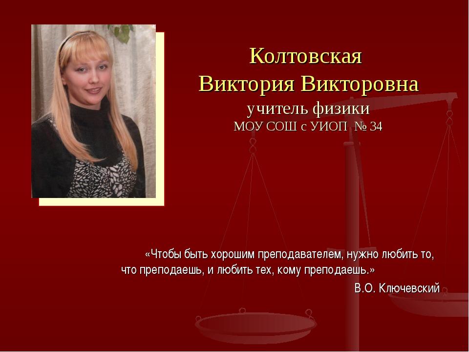 Колтовская Виктория Викторовна учитель физики МОУ СОШ с УИОП № 34 «Чтобы быть...