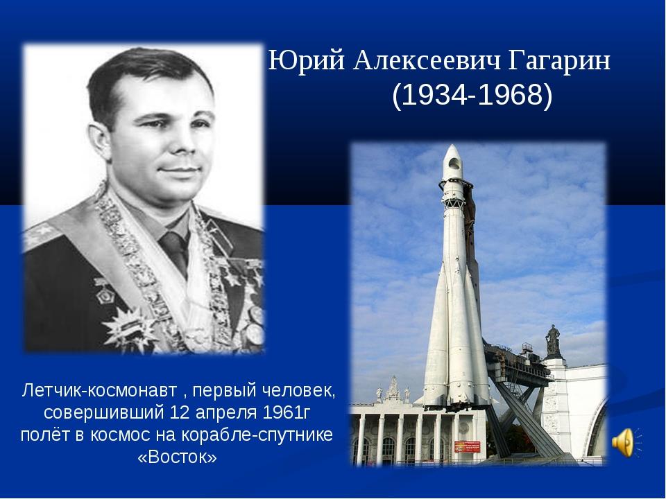 Юрий Алексеевич Гагарин (1934-1968) Летчик-космонавт , первый человек, соверш...