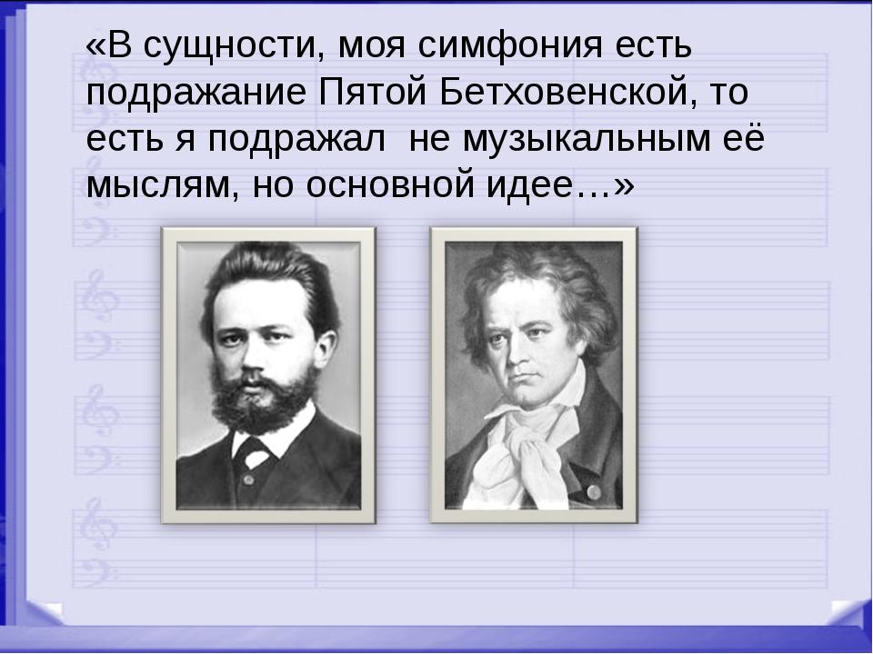 «В сущности, моя симфония есть подражание Пятой Бетховенской, то есть я подр...