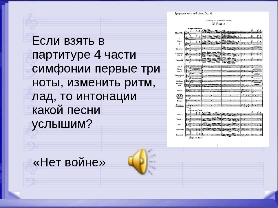 Если взять в партитуре 4 части симфонии первые три ноты, изменить ритм, лад,...