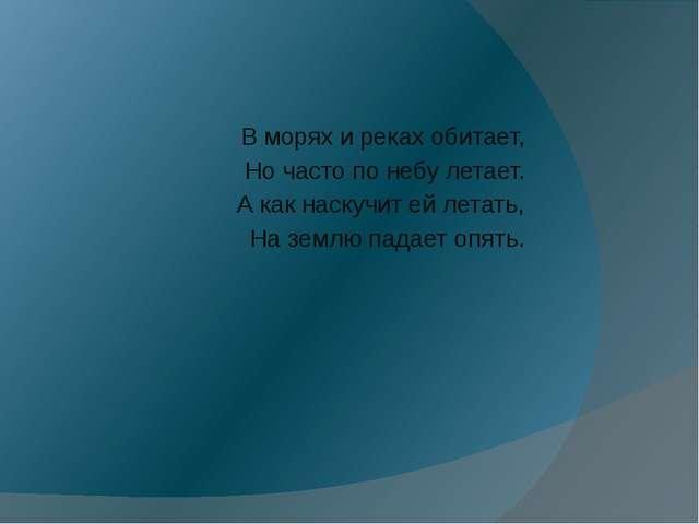 В морях и реках обитает, Но часто по небу летает. А как наскучит ей летать,...