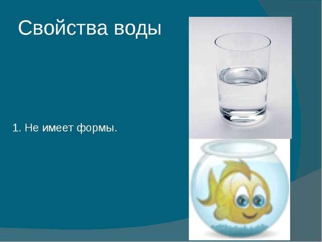 Свойства воды 1. Не имеет формы.